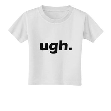 ugh funny text Toddler T-Shirt by TooLoud