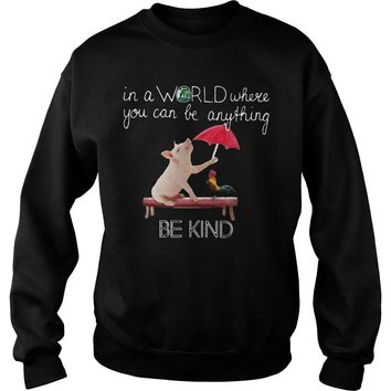 Pig and rooster: In a world where you can be anything be kind shirt Sweatshirt Unisex