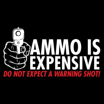 Ammo Is Expensive Don't Expect A Warning Shot T Shirt HIlarious Printed T Shirt Makes Great Gift Fathers Day Daughters