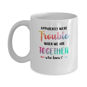 Apparently We're Trouble When We Are Together Funny Mug
