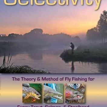 Selectivity: The Theory and Method of Fly Fishing for Fussy Trout, Salmon, and Steelhead