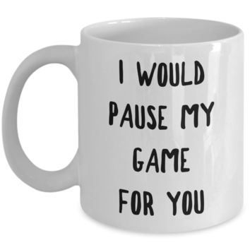 Gamer Gift Idea for Boyfriend Girlfriend Valentines Day Gifts I Would Pause My Game for You Mug Coffee Cup