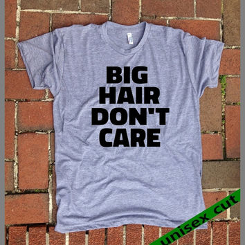 BIG Hair Don't Care. Unisex heather gray tri blend T shirt .Women Mens Clothing. Pride. Workout. Gym.Funny Tee. Sarcastic. Humor. Tough