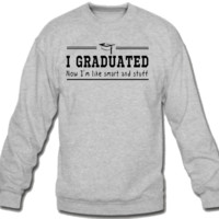I Graduated now I'm like smart and stuff Crew Neck