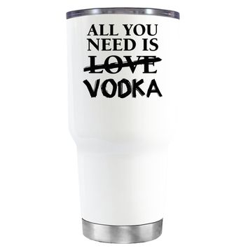 All You Need is Vodka on White 30 oz Tumbler Cup