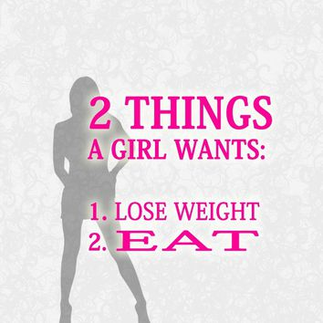 2 things a girl wants: 1) Lose weight. 2) Eat