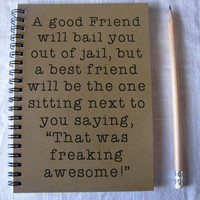 A good friend will bail you out of jail, but a best friend... - 5 x 7 journal