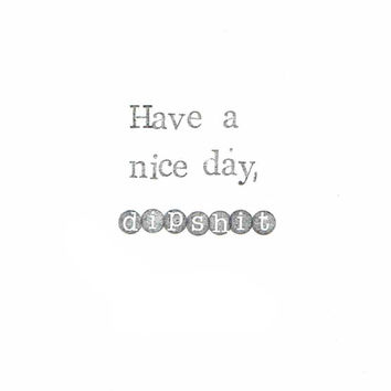 Have A Nice Day Dipshit Card | Funny Weird Sarcastic Ironic Rude Swear Anti-Valentines Day Indie Hipster Cool Men Women