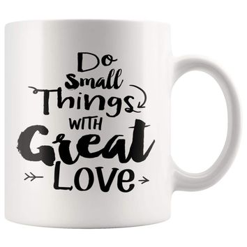 Do Small Things With Great Love 11oz White Coffee Mugs