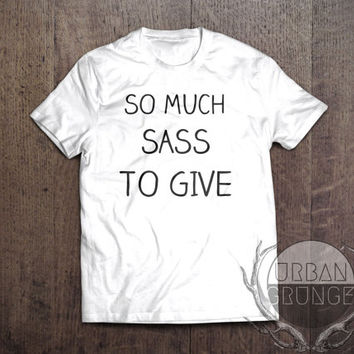 so much sass to give tshirt- unisex tshirt- sassy t-shirt- funny tshirt- too sassy for you tshirt-i speak fluent sassyness-yass tshirt-sass