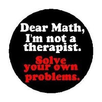 "DEAR MATH - I'M NOT A THERAPIST - SOLVE YOUR OWN PROBLEMS 1.25"" Pinback Button Badge / Pin"