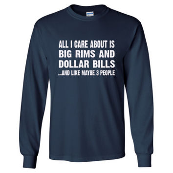 All i Care About Is Big Rims And Dollar Bills tshirt - Long Sleeve T-Shirt