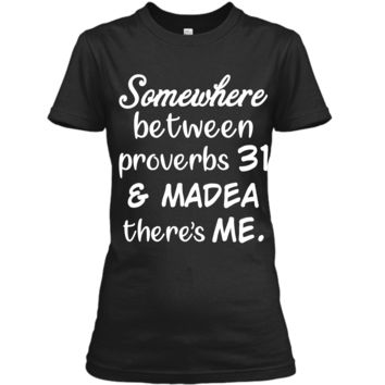 Somewhere Between Proverbs 31 and Madea There_s Me T Shirt Ladies Custom