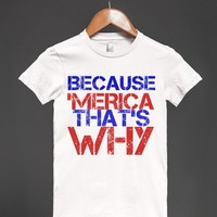 BECAUSE 'MERICA THAT;S WHY - Hipster Apparel - Skreened T-shirts, Organic Shirts, Hoodies, Kids Tees, Baby One-Pieces and Tote Bags
