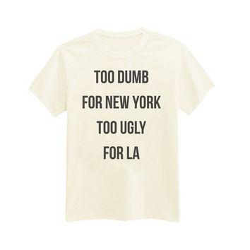 064 - Too Dumb For New York, Too Ugly For LA - Funny - Sassy - Printed T-Shirt - by HeartOnMyFingers