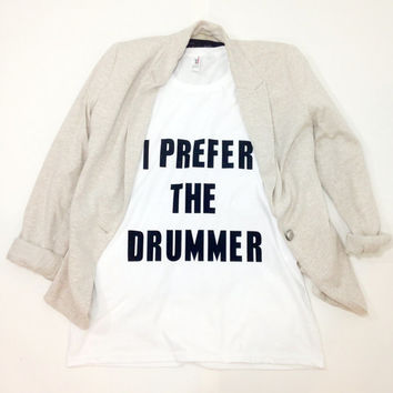 I Prefer The Drummer Shirt Tumbr Tshirt Tumblr saying Shirt I prefer the Drummer
