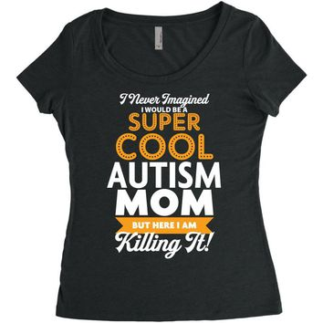 I Never Imagined I Would Be A Super Cool Autism Mom But Here I Am Kill Women's Triblend Scoop T-shirt