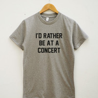 I'd Rather Be At Concert Shirt Teen Shirt Tumblr Shirt Quote Tee Shirt Unisex Tee Shirt Women Tee Shirt Men Tee Shirt Short Sleeve Tee Shirt