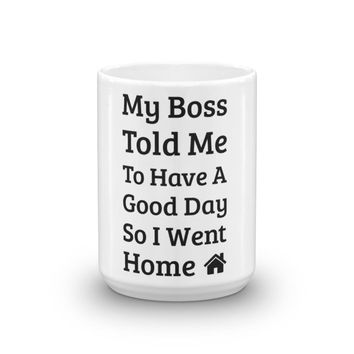 My Boss Told Me To Have A Good Day So I went Home Funny Mug Gift