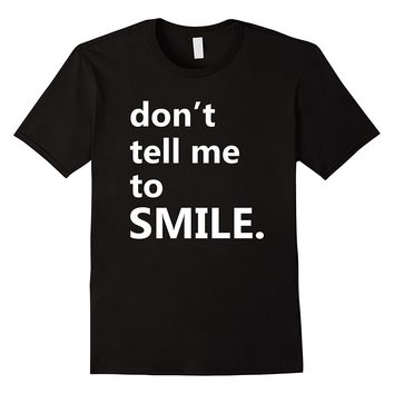 Don't Tell Me To Smile Funny Humor Saying Shirt