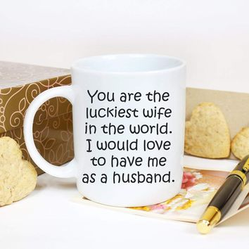YOU ARE THE LUCKIEST WIFE * Unique Funny Gift for Your Wife, Wedding Anniversary * White Coffee Mug 11oz.