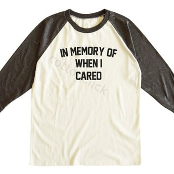 In Memory Of When I Cared Tshirt Fashion Streetwear Tshirt Tumblr Tshirt Unisex Tee Men Tee Women Tee Raglan Tee Shirt Baseball Tee Shirt
