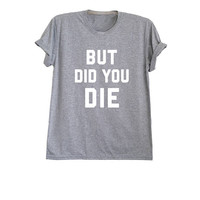 But did you die t-shirt cool shirts for men funny quote slogan t shirts for women awesome tees teenager clothes outfits size XS S M L