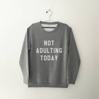 Not adulting today Sweatshirt funny graphic sweatshirts womens sweater tumblr quote Shirt with saying hipster crew neck sweater