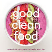 Good Clean Food: Super Simple Plant-Based Recipes for Every Day by Lily Kunin, Hardcover | Barnes & Noble®