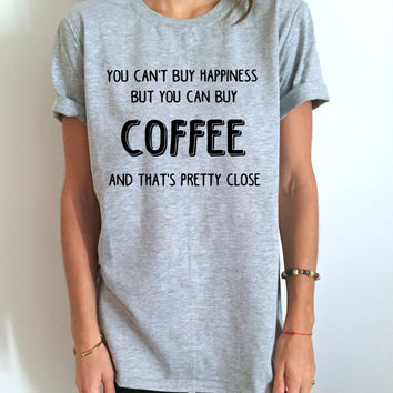you can't buy happiness but you can buy coffee and that's pretty close Tshirt gray Fashion funny tumblr blogger women ladies gift cute tops