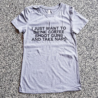 T Shirt Women - I Just Want To Drink Coffee Shoot Guns And Take Naps - womens clothing, graphic tees, shirt with sayings, funny shirt