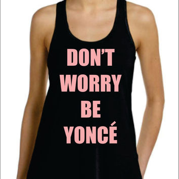 Don't Worry Be Yonce Flowy Racer Back Tank Top ,Beyonce Celine Paris flawless surfboard i woke up like this