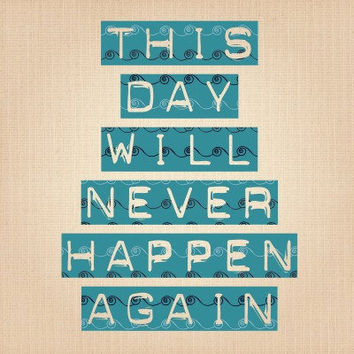 This day will never happen again  Typography Art by MursBlanc