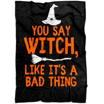 You Say Witch Like It's A Bad Thing Halloween Fleece Blanket