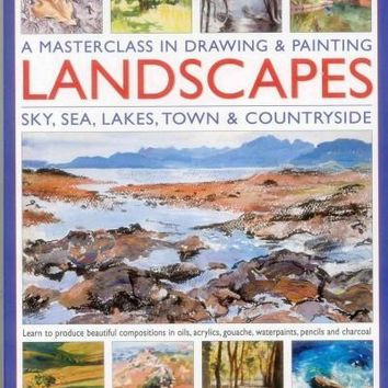 A Masterclass in Drawing & Painting Landscapes: Sky, Sea, Lakes, Town & Countryside: Learn to produce beautiful compositions in oils, acrylics, gouache, waterpaints, pencils and charcoal With expert