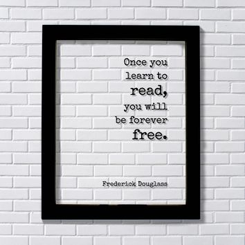 Frederick Douglass - Once you learn to read, you will be forever free - Teacher Education Learning