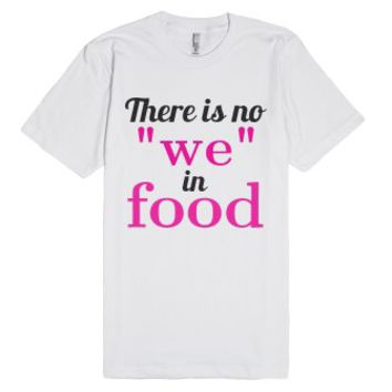 "There is no ""we"" in food T-Shirt-Unisex White T-Shirt"