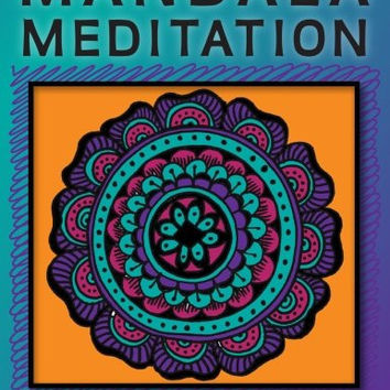 Mandala Meditation: Manifest Visualizations Through Meditation While Coloring and Drawing Mandalas