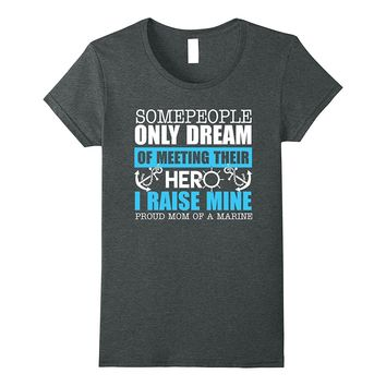 SOME PEOPLE ONLYDREAM MEETING HERO PROUD MOM MARINE T-SHIRT