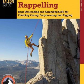 Rappelling: Rope Descending and Ascending Skills for Climbing, Caving, Canyoneering, and Rigging (How to Climb)