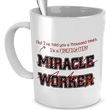 Funny Firefighter Mug- I've Told You Thousand Times I'm Not A Miracle Worker- Gift For Firefighter