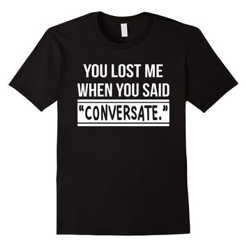 You Lost Me When You Said Conversate T-Shirt