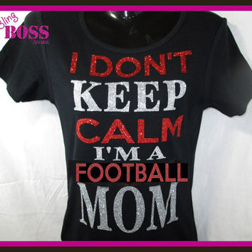 I Don't Keep Calm I'm a Football Mom Shirt Tee Bling Custom Choose Sport Colors Wrestling Ladies Sparkle Team Glitter Custom Personalized