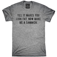 Yes It Makes You Look Fat Now Make Me A Sammich T-Shirt, Hoodie, Tank Top