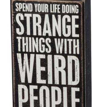 Spend Your Life Doing Strange Things with Weird People Box Sign in Wood with white lettering