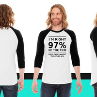 I'm right 97% of the time. American Apparel Unisex 3/4 Sleeve T-Shirt