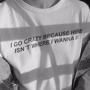 i go crazy because here isn't where i wanna be Hipster T-Shirt Short Sleeve Tee Casual Cotton Tumblr Tops Girl White t shirt