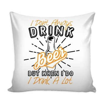 Beer Graphic Pillow Cover I Dont Always Drink Beer But When I Do I Drink A Lot