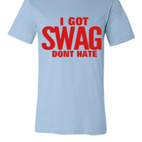 I GOT SWAG DON'T HATE - Unisex T-shirt