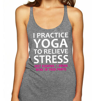 Grey I Practice Yoga To Relieve Stress Just Kidding I Drink Wine In Yoga Pants Tank Top